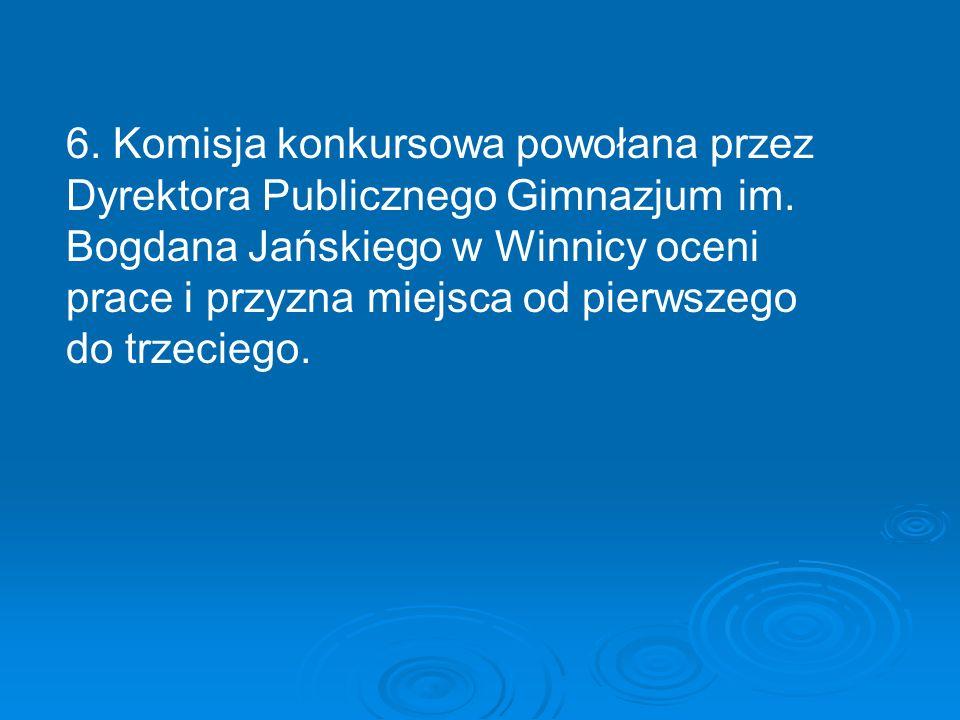 6. Komisja konkursowa powołana przez Dyrektora Publicznego Gimnazjum im. Bogdana Jańskiego w Winnicy oceni prace i przyzna miejsca od pierwszego do tr