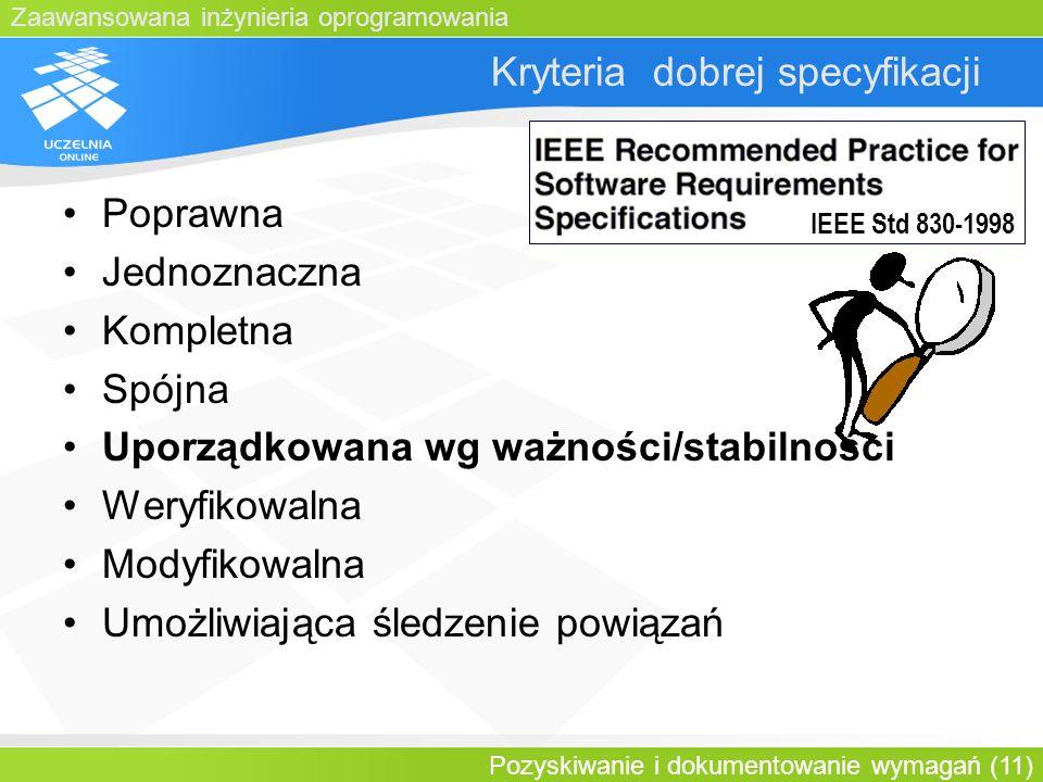 Zaawansowana inżynieria oprogramowania Pozyskiwanie i dokumentowanie wymagań (11) Kryteria dobrej specyfikacji Poprawna Jednoznaczna Kompletna Spójna