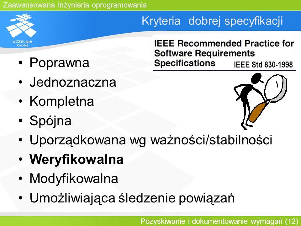 Zaawansowana inżynieria oprogramowania Pozyskiwanie i dokumentowanie wymagań (12) Kryteria dobrej specyfikacji Poprawna Jednoznaczna Kompletna Spójna
