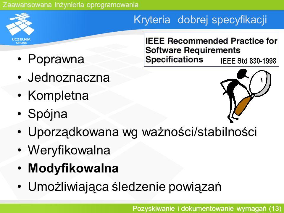 Zaawansowana inżynieria oprogramowania Pozyskiwanie i dokumentowanie wymagań (13) Kryteria dobrej specyfikacji Poprawna Jednoznaczna Kompletna Spójna
