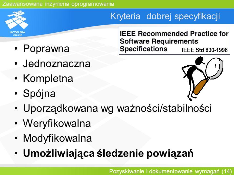 Zaawansowana inżynieria oprogramowania Pozyskiwanie i dokumentowanie wymagań (14) Kryteria dobrej specyfikacji Poprawna Jednoznaczna Kompletna Spójna