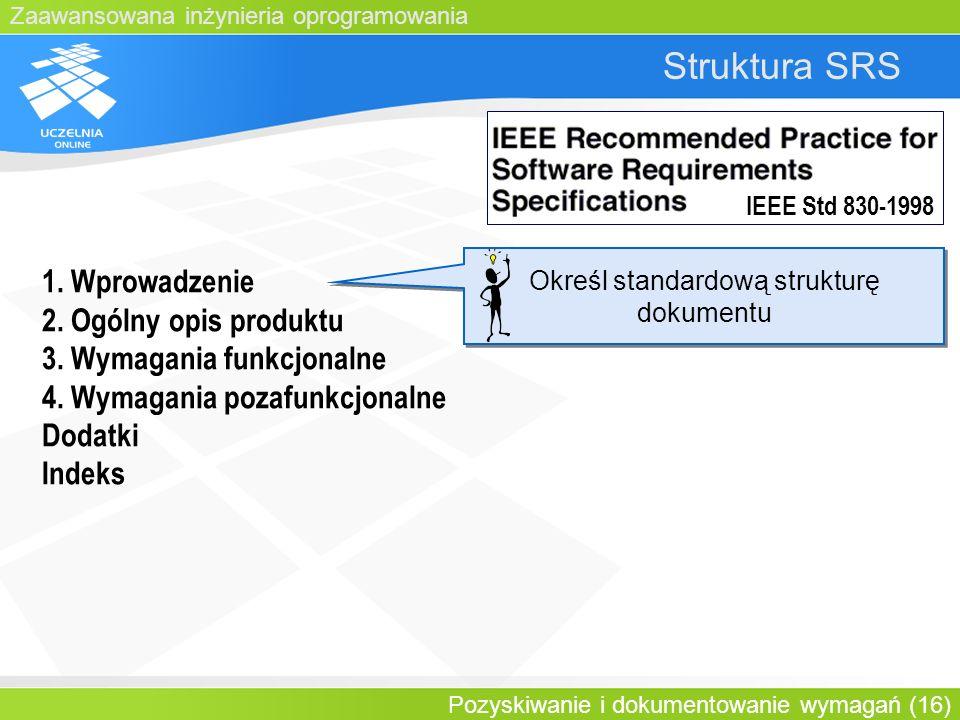Zaawansowana inżynieria oprogramowania Pozyskiwanie i dokumentowanie wymagań (16) Struktura SRS 1. Wprowadzenie 2. Ogólny opis produktu 3. Wymagania f