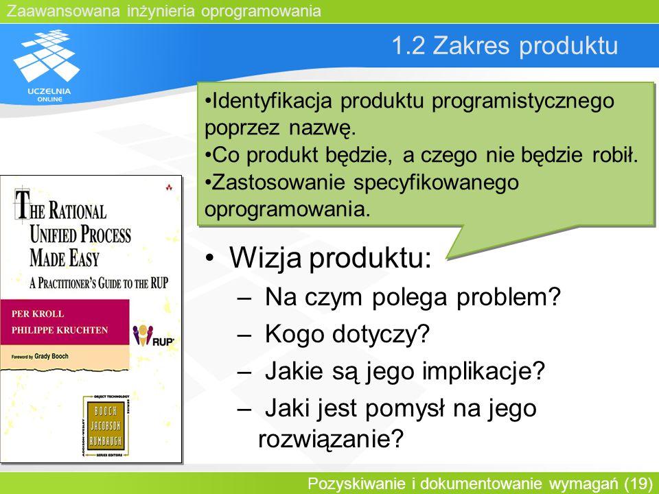 Zaawansowana inżynieria oprogramowania Pozyskiwanie i dokumentowanie wymagań (19) 1.2 Zakres produktu Wizja produktu: – Na czym polega problem? – Kogo