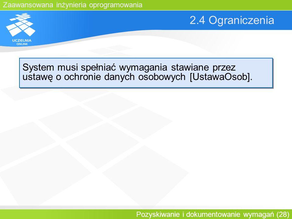 Zaawansowana inżynieria oprogramowania Pozyskiwanie i dokumentowanie wymagań (28) 2.4 Ograniczenia System musi spełniać wymagania stawiane przez ustaw