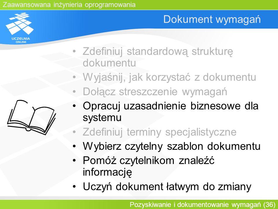 Zaawansowana inżynieria oprogramowania Pozyskiwanie i dokumentowanie wymagań (36) Dokument wymagań Zdefiniuj standardową strukturę dokumentu Wyjaśnij,