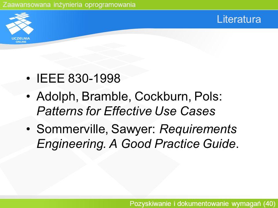 Zaawansowana inżynieria oprogramowania Pozyskiwanie i dokumentowanie wymagań (40) Literatura IEEE 830-1998 Adolph, Bramble, Cockburn, Pols: Patterns f