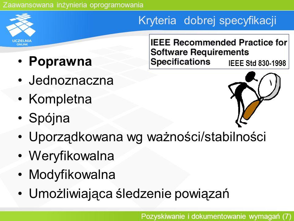 Zaawansowana inżynieria oprogramowania Pozyskiwanie i dokumentowanie wymagań (7) Kryteria dobrej specyfikacji Poprawna Jednoznaczna Kompletna Spójna U