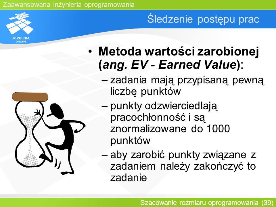 Zaawansowana inżynieria oprogramowania Szacowanie rozmiaru oprogramowania (39) Śledzenie postępu prac Metoda wartości zarobionej (ang. EV - Earned Val