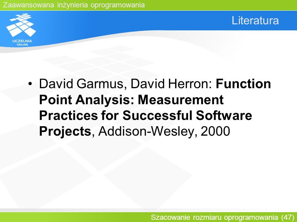 Zaawansowana inżynieria oprogramowania Szacowanie rozmiaru oprogramowania (47) Literatura David Garmus, David Herron: Function Point Analysis: Measure