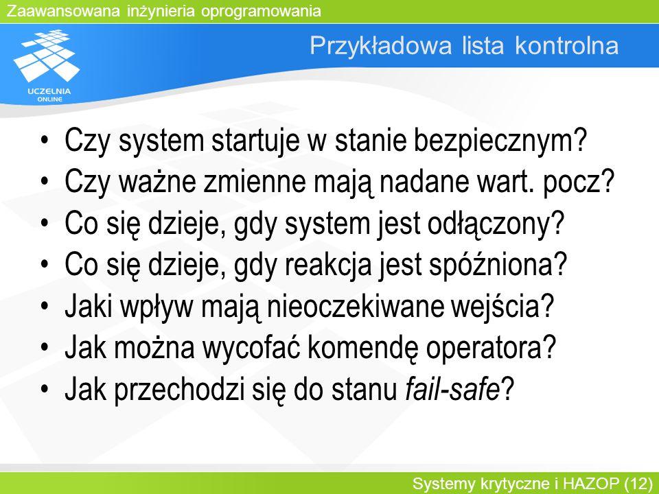 Zaawansowana inżynieria oprogramowania Systemy krytyczne i HAZOP (12) Przykładowa lista kontrolna Czy system startuje w stanie bezpiecznym? Czy ważne