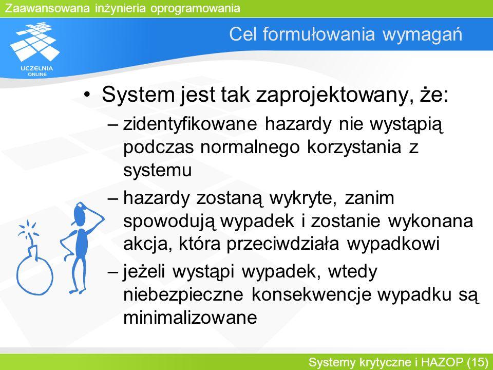 Zaawansowana inżynieria oprogramowania Systemy krytyczne i HAZOP (15) Cel formułowania wymagań System jest tak zaprojektowany, że: –zidentyfikowane ha