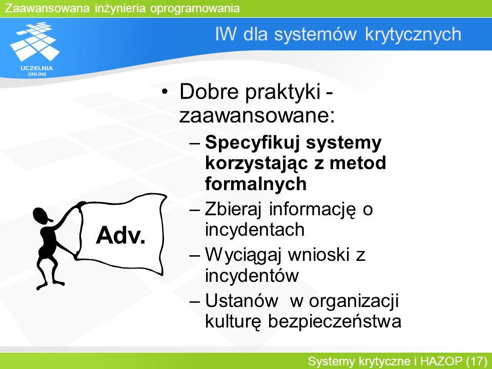 Zaawansowana inżynieria oprogramowania Systemy krytyczne i HAZOP (17) IW dla systemów krytycznych Dobre praktyki - zaawansowane: –Specyfikuj systemy k