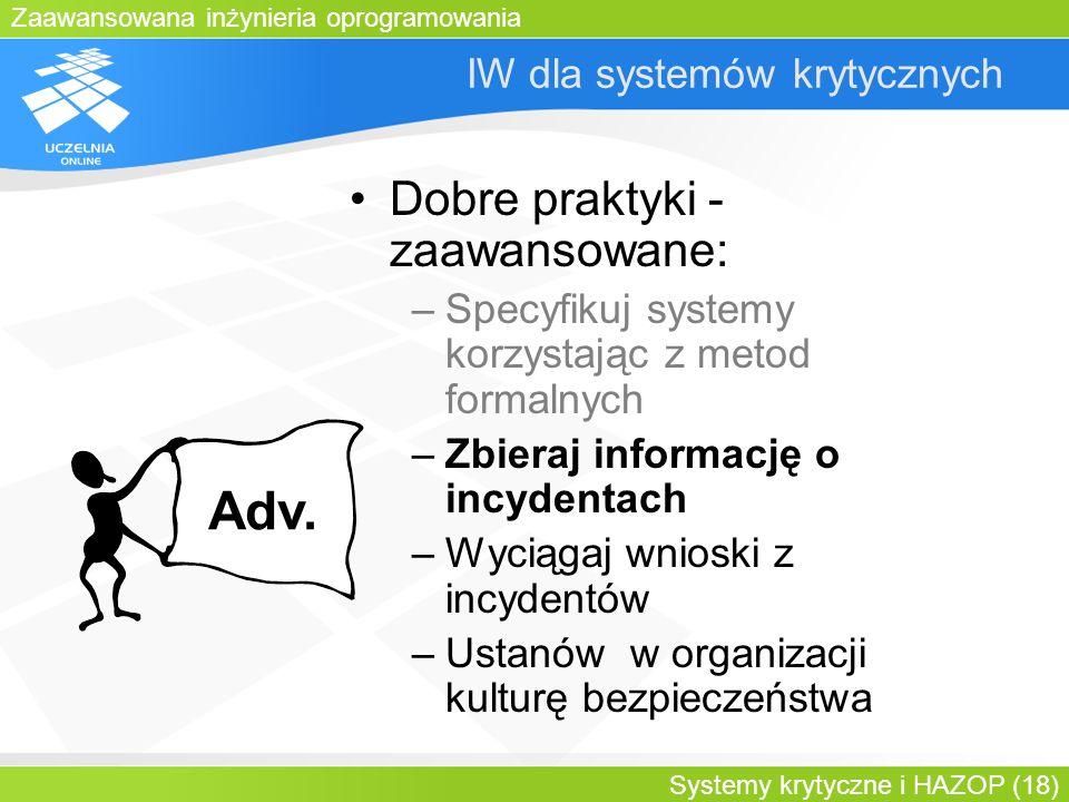 Zaawansowana inżynieria oprogramowania Systemy krytyczne i HAZOP (18) IW dla systemów krytycznych Dobre praktyki - zaawansowane: –Specyfikuj systemy k