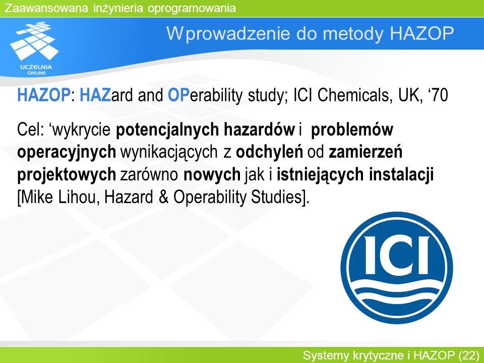 Zaawansowana inżynieria oprogramowania Systemy krytyczne i HAZOP (22) Wprowadzenie do metody HAZOP HAZOP : HAZ ard and OP erability study; ICI Chemica