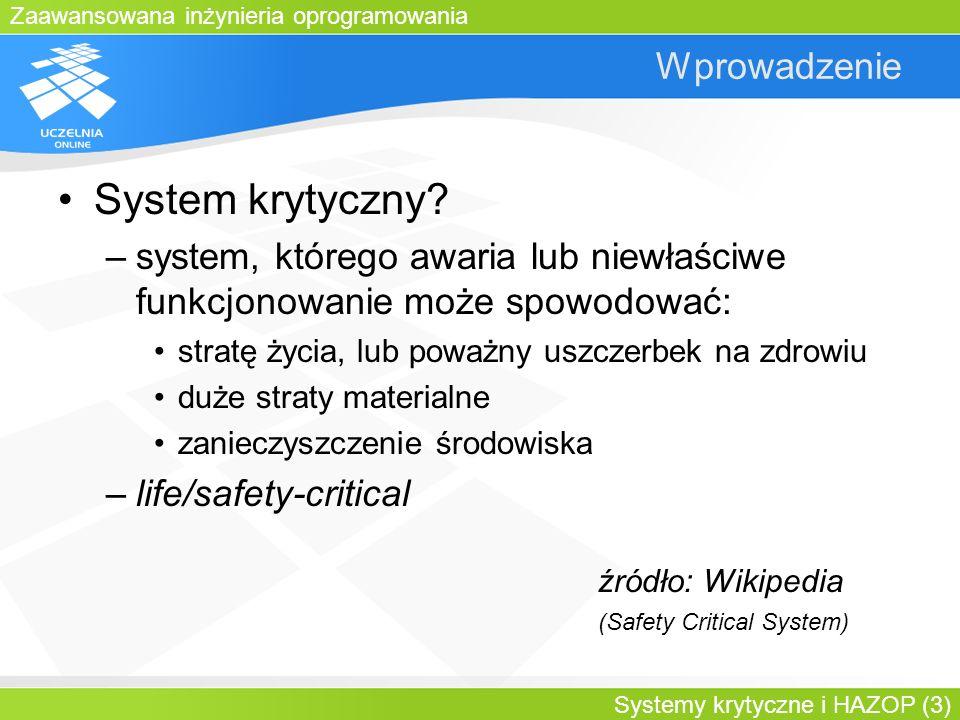 Zaawansowana inżynieria oprogramowania Systemy krytyczne i HAZOP (3) Wprowadzenie System krytyczny? –system, którego awaria lub niewłaściwe funkcjonow