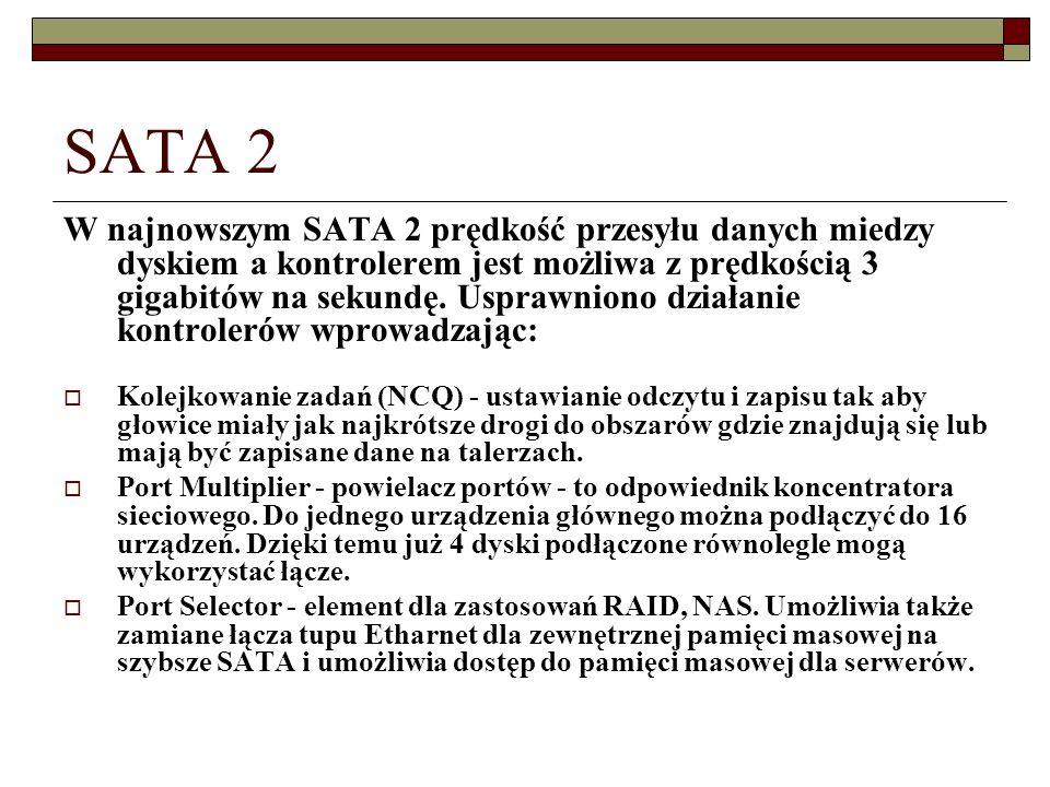 SATA 2 W najnowszym SATA 2 prędkość przesyłu danych miedzy dyskiem a kontrolerem jest możliwa z prędkością 3 gigabitów na sekundę. Usprawniono działan