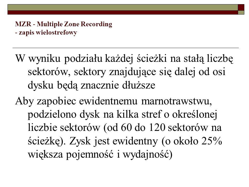 MZR - Multiple Zone Recording - zapis wielostrefowy W wyniku podziału każdej ścieżki na stałą liczbę sektorów, sektory znajdujące się dalej od osi dys