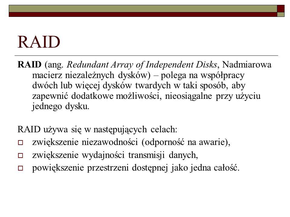 RAID RAID (ang. Redundant Array of Independent Disks, Nadmiarowa macierz niezależnych dysków) – polega na współpracy dwóch lub więcej dysków twardych