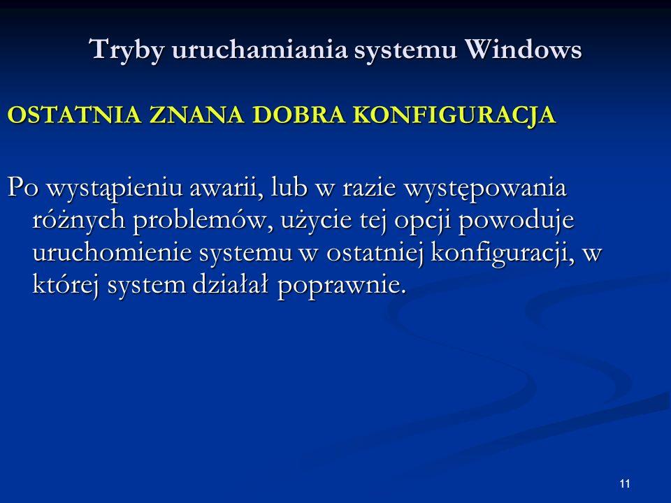 11 Tryby uruchamiania systemu Windows OSTATNIA ZNANA DOBRA KONFIGURACJA Po wystąpieniu awarii, lub w razie występowania różnych problemów, użycie tej opcji powoduje uruchomienie systemu w ostatniej konfiguracji, w której system działał poprawnie.