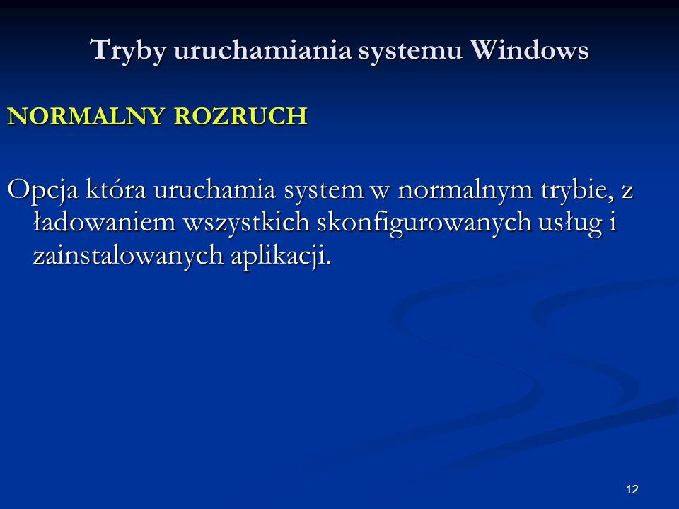 12 Tryby uruchamiania systemu Windows NORMALNY ROZRUCH Opcja która uruchamia system w normalnym trybie, z ładowaniem wszystkich skonfigurowanych usług i zainstalowanych aplikacji.