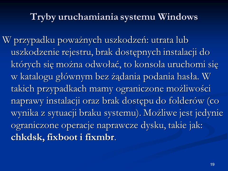 19 Tryby uruchamiania systemu Windows W przypadku poważnych uszkodzeń: utrata lub uszkodzenie rejestru, brak dostępnych instalacji do których się można odwołać, to konsola uruchomi się w katalogu głównym bez żądania podania hasła.