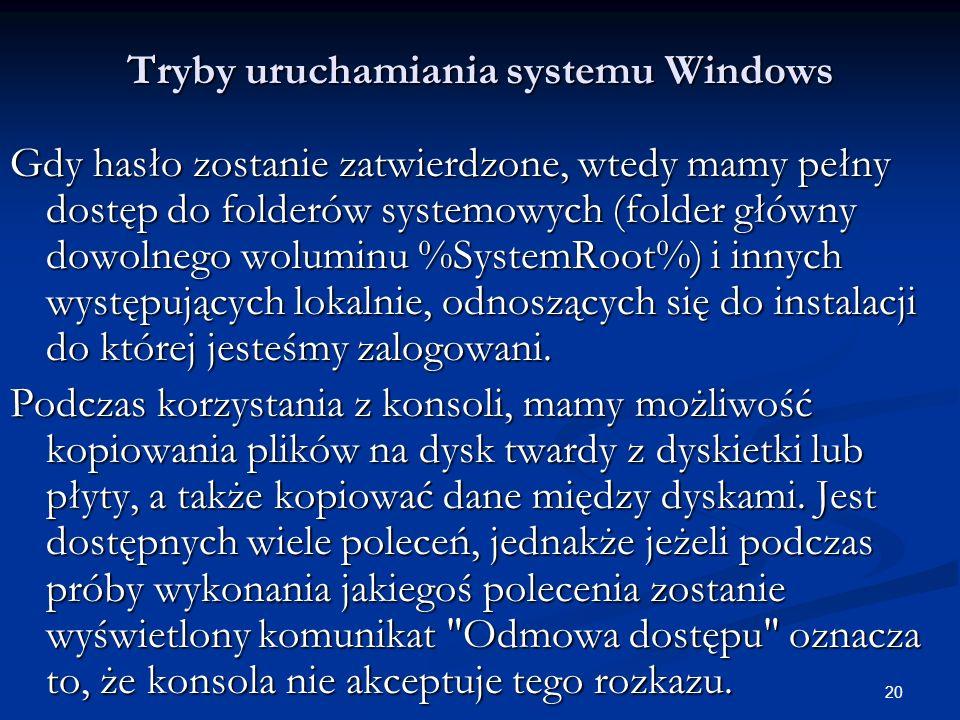 20 Tryby uruchamiania systemu Windows Gdy hasło zostanie zatwierdzone, wtedy mamy pełny dostęp do folderów systemowych (folder główny dowolnego woluminu %SystemRoot%) i innych występujących lokalnie, odnoszących się do instalacji do której jesteśmy zalogowani.