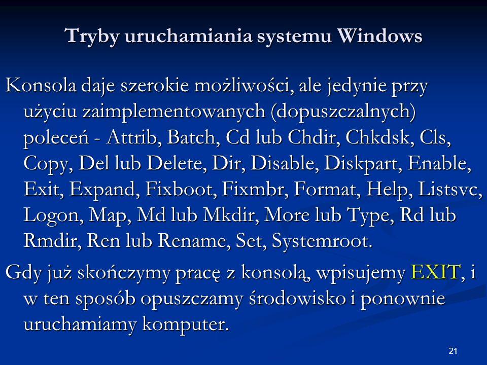 21 Tryby uruchamiania systemu Windows Konsola daje szerokie możliwości, ale jedynie przy użyciu zaimplementowanych (dopuszczalnych) poleceń - Attrib, Batch, Cd lub Chdir, Chkdsk, Cls, Copy, Del lub Delete, Dir, Disable, Diskpart, Enable, Exit, Expand, Fixboot, Fixmbr, Format, Help, Listsvc, Logon, Map, Md lub Mkdir, More lub Type, Rd lub Rmdir, Ren lub Rename, Set, Systemroot.