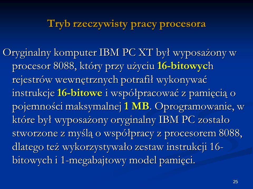 25 Tryb rzeczywisty pracy procesora Oryginalny komputer IBM PC XT był wyposażony w procesor 8088, który przy użyciu 16-bitowych rejestrów wewnętrznych potrafił wykonywać instrukcje 16-bitowe i współpracować z pamięcią o pojemności maksymalnej 1 MB.