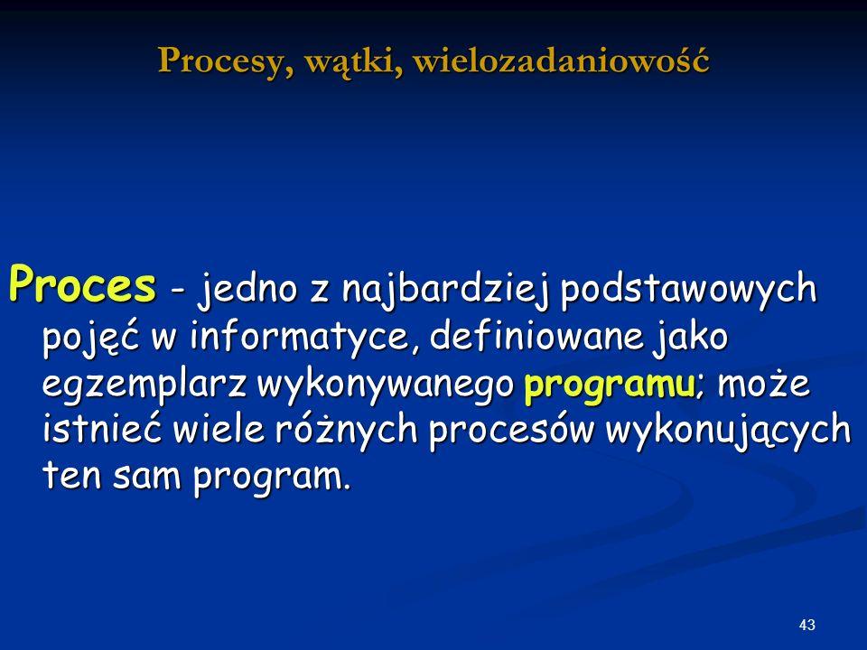 43 Procesy, wątki, wielozadaniowość Proces - jedno z najbardziej podstawowych pojęć w informatyce, definiowane jako egzemplarz wykonywanego programu; może istnieć wiele różnych procesów wykonujących ten sam program.