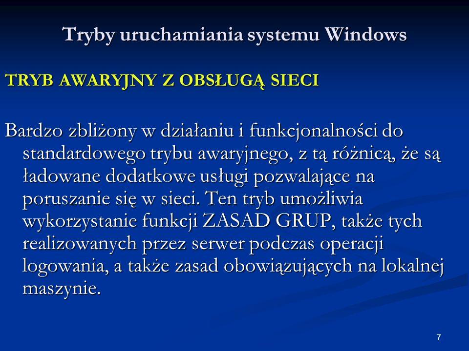 7 Tryby uruchamiania systemu Windows TRYB AWARYJNY Z OBSŁUGĄ SIECI Bardzo zbliżony w działaniu i funkcjonalności do standardowego trybu awaryjnego, z tą różnicą, że są ładowane dodatkowe usługi pozwalające na poruszanie się w sieci.