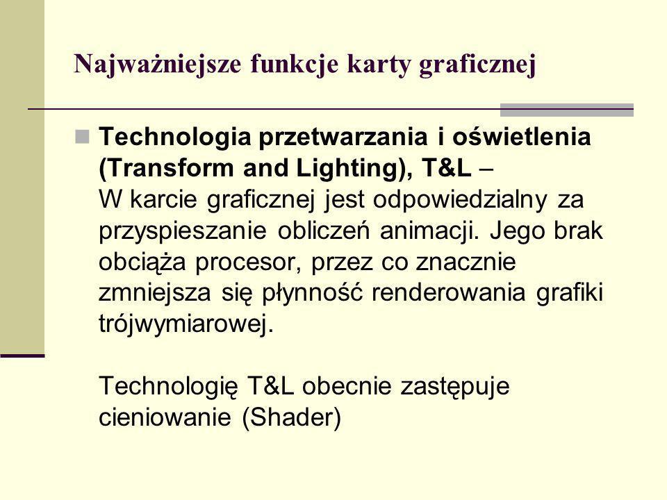 Najważniejsze funkcje karty graficznej Technologia przetwarzania i oświetlenia (Transform and Lighting), T&L – W karcie graficznej jest odpowiedzialny