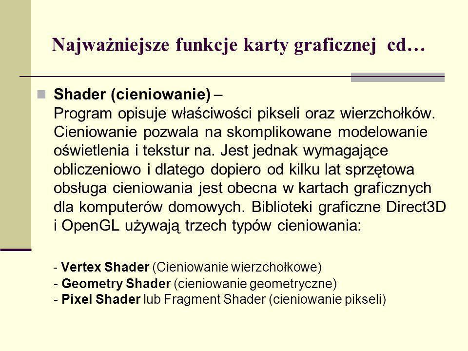 Najważniejsze funkcje karty graficznej cd… Shader (cieniowanie) – Program opisuje właściwości pikseli oraz wierzchołków. Cieniowanie pozwala na skompl