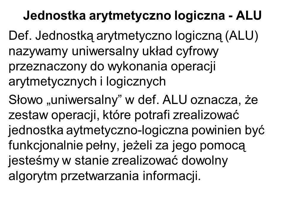 Jednostka arytmetyczno logiczna - ALU Def. Jednostką arytmetyczno logiczną (ALU) nazywamy uniwersalny układ cyfrowy przeznaczony do wykonania operacji