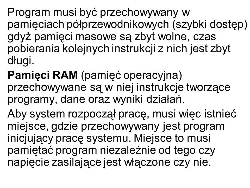 Program musi być przechowywany w pamięciach półprzewodnikowych (szybki dostęp) gdyż pamięci masowe są zbyt wolne, czas pobierania kolejnych instrukcji