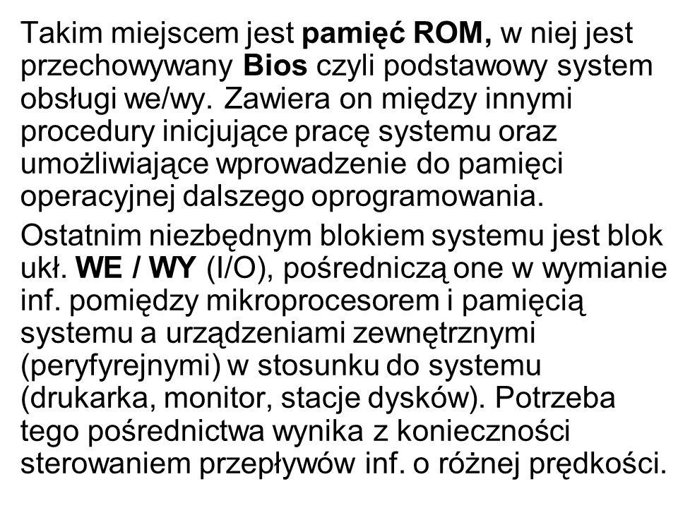 Takim miejscem jest pamięć ROM, w niej jest przechowywany Bios czyli podstawowy system obsługi we/wy. Zawiera on między innymi procedury inicjujące pr