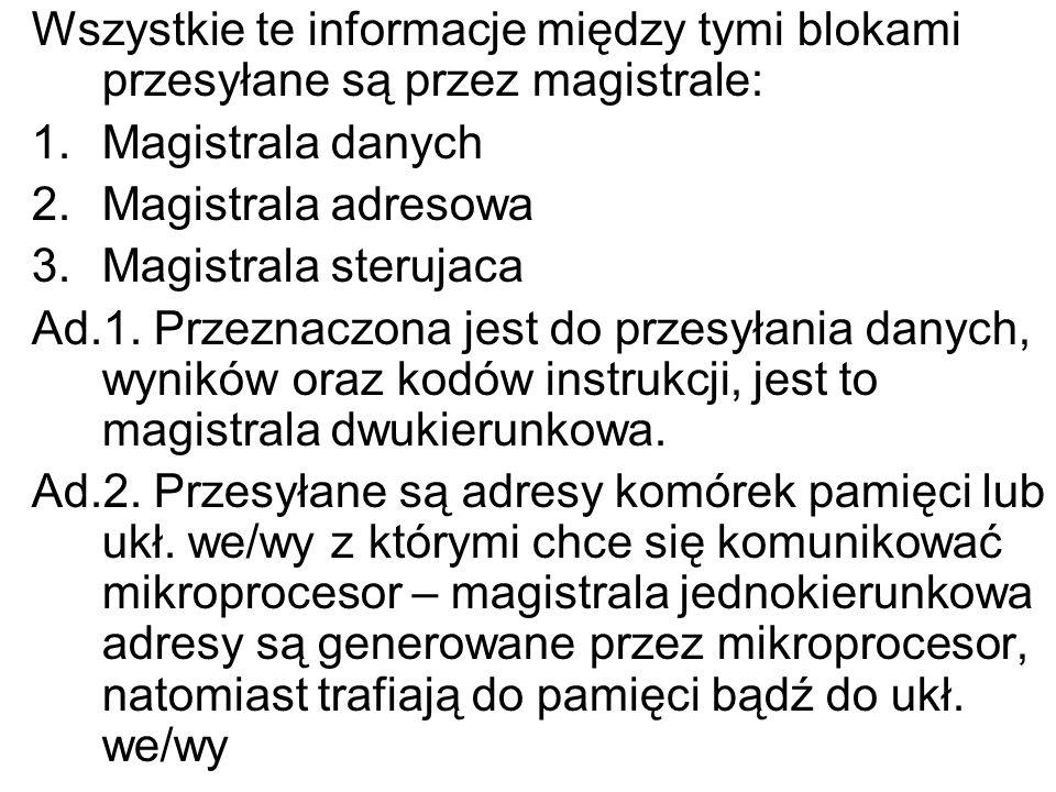 Wszystkie te informacje między tymi blokami przesyłane są przez magistrale: 1.Magistrala danych 2.Magistrala adresowa 3.Magistrala sterujaca Ad.1. Prz