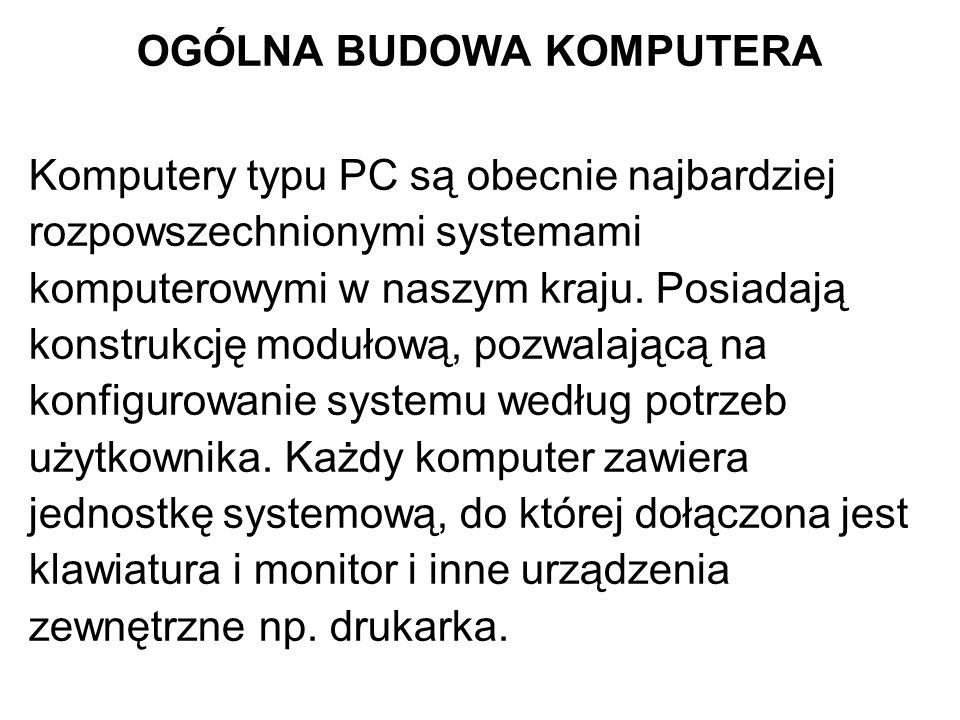 OGÓLNA BUDOWA KOMPUTERA Komputery typu PC są obecnie najbardziej rozpowszechnionymi systemami komputerowymi w naszym kraju. Posiadają konstrukcję modu