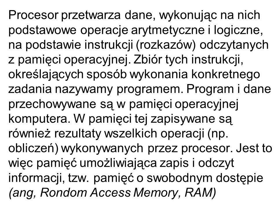Procesor przetwarza dane, wykonując na nich podstawowe operacje arytmetyczne i logiczne, na podstawie instrukcji (rozkazów) odczytanych z pamięci oper