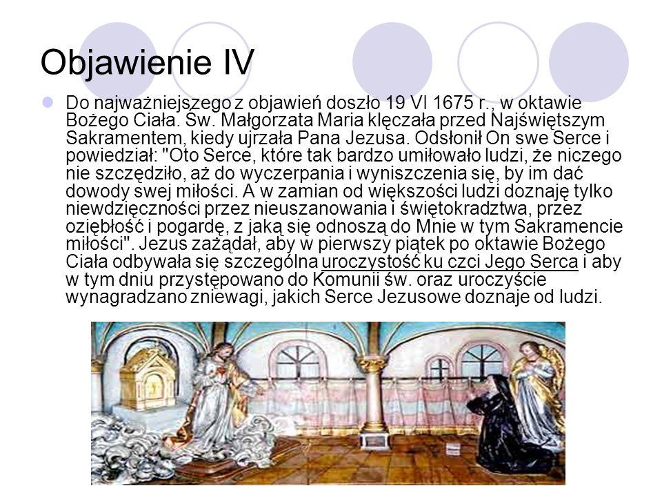Objawienie IV Do najważniejszego z objawień doszło 19 VI 1675 r., w oktawie Bożego Ciała. Św. Małgorzata Maria klęczała przed Najświętszym Sakramentem