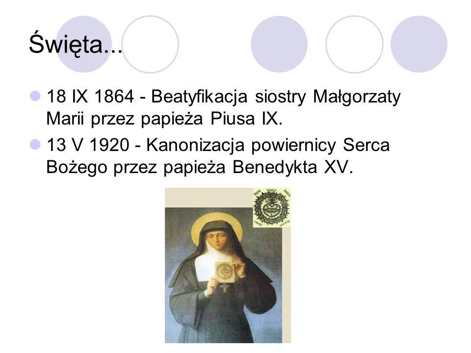 Święta... 18 IX 1864 - Beatyfikacja siostry Małgorzaty Marii przez papieża Piusa IX. 13 V 1920 - Kanonizacja powiernicy Serca Bożego przez papieża Ben