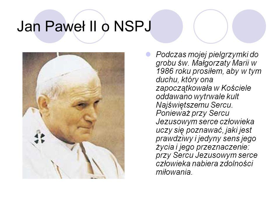 Jan Paweł II o NSPJ Podczas mojej pielgrzymki do grobu św. Małgorzaty Marii w 1986 roku prosiłem, aby w tym duchu, który ona zapoczątkowała w Kościele