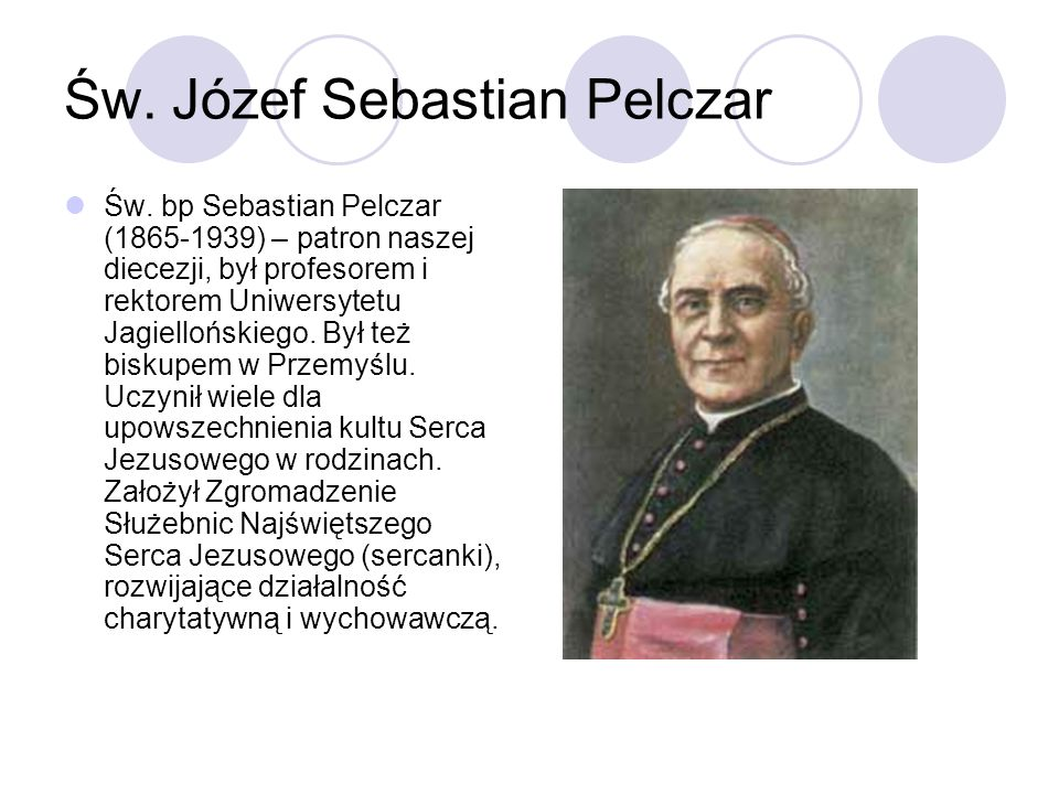 Św. Józef Sebastian Pelczar Św. bp Sebastian Pelczar (1865-1939) – patron naszej diecezji, był profesorem i rektorem Uniwersytetu Jagiellońskiego. Był
