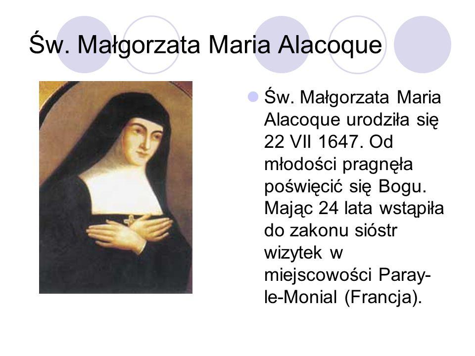 Św. Małgorzata Maria Alacoque Św. Małgorzata Maria Alacoque urodziła się 22 VII 1647. Od młodości pragnęła poświęcić się Bogu. Mając 24 lata wstąpiła