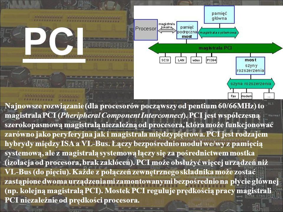 PCI Najnowsze rozwiązanie (dla procesorów począwszy od pentium 60/66MHz) to magistrala PCI (Pheripheral Component Interconnect). PCI jest współczesną