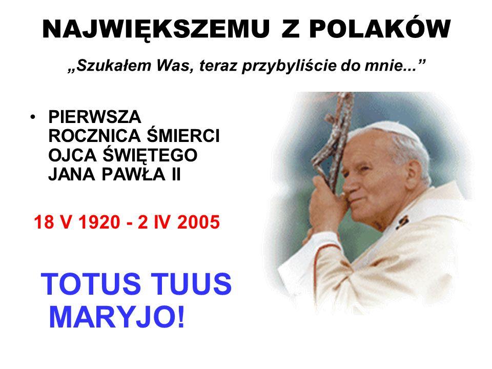 NAJWIĘKSZEMU Z POLAKÓW Szukałem Was, teraz przybyliście do mnie... PIERWSZA ROCZNICA ŚMIERCI OJCA ŚWIĘTEGO JANA PAWŁA II 18 V 1920 - 2 IV 2005 TOTUS T