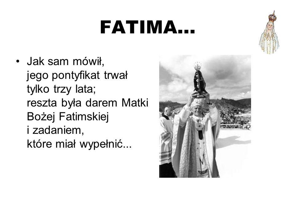 FATIMA... Jak sam mówił, jego pontyfikat trwał tylko trzy lata; reszta była darem Matki Bożej Fatimskiej i zadaniem, które miał wypełnić...