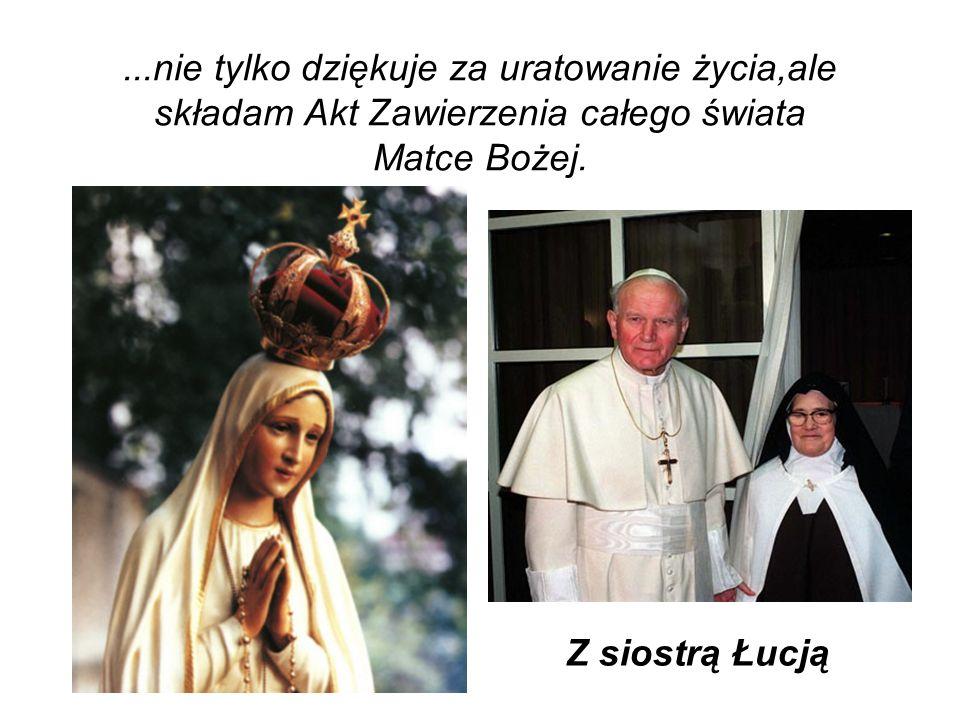 ...nie tylko dziękuje za uratowanie życia,ale składam Akt Zawierzenia całego świata Matce Bożej. Z siostrą Łucją