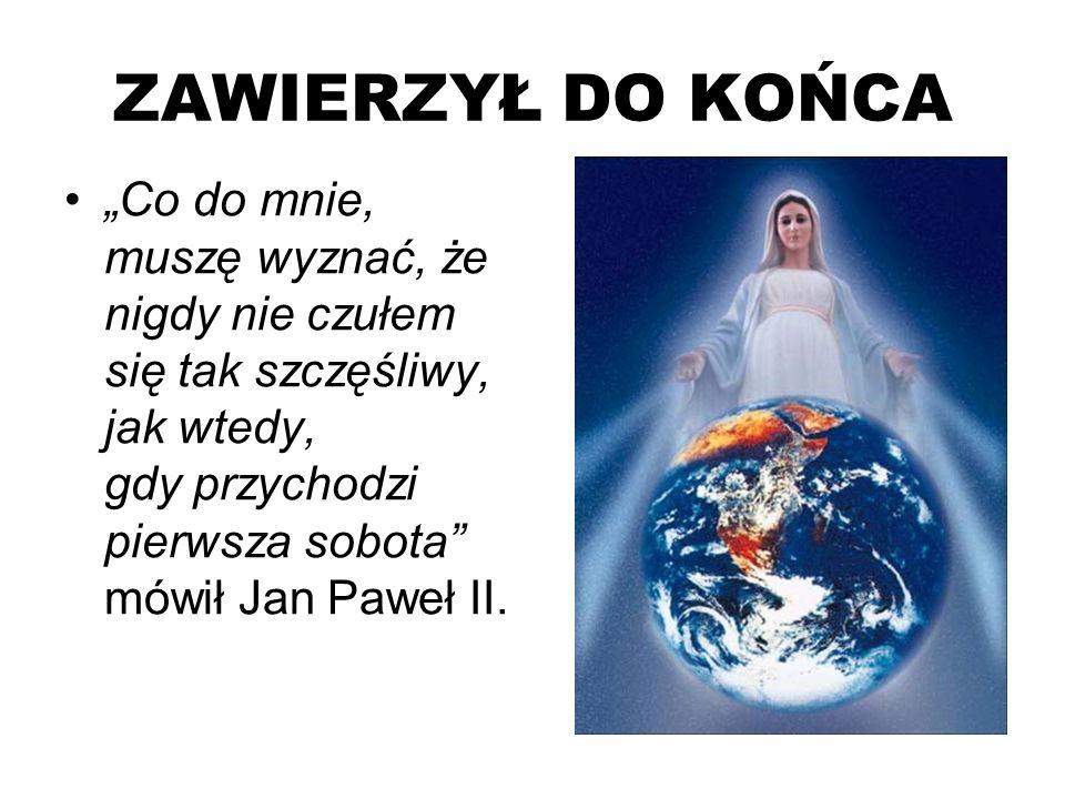 ZAWIERZYŁ DO KOŃCA Co do mnie, muszę wyznać, że nigdy nie czułem się tak szczęśliwy, jak wtedy, gdy przychodzi pierwsza sobota mówił Jan Paweł II.