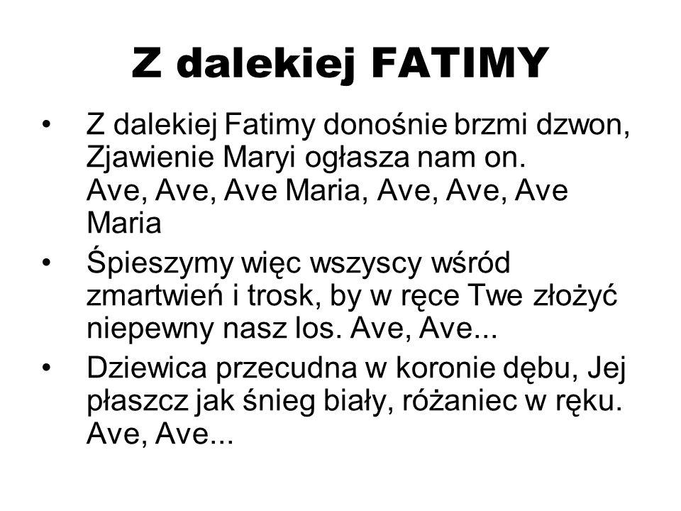 Z dalekiej FATIMY Z dalekiej Fatimy donośnie brzmi dzwon, Zjawienie Maryi ogłasza nam on. Ave, Ave, Ave Maria, Ave, Ave, Ave Maria Śpieszymy więc wszy