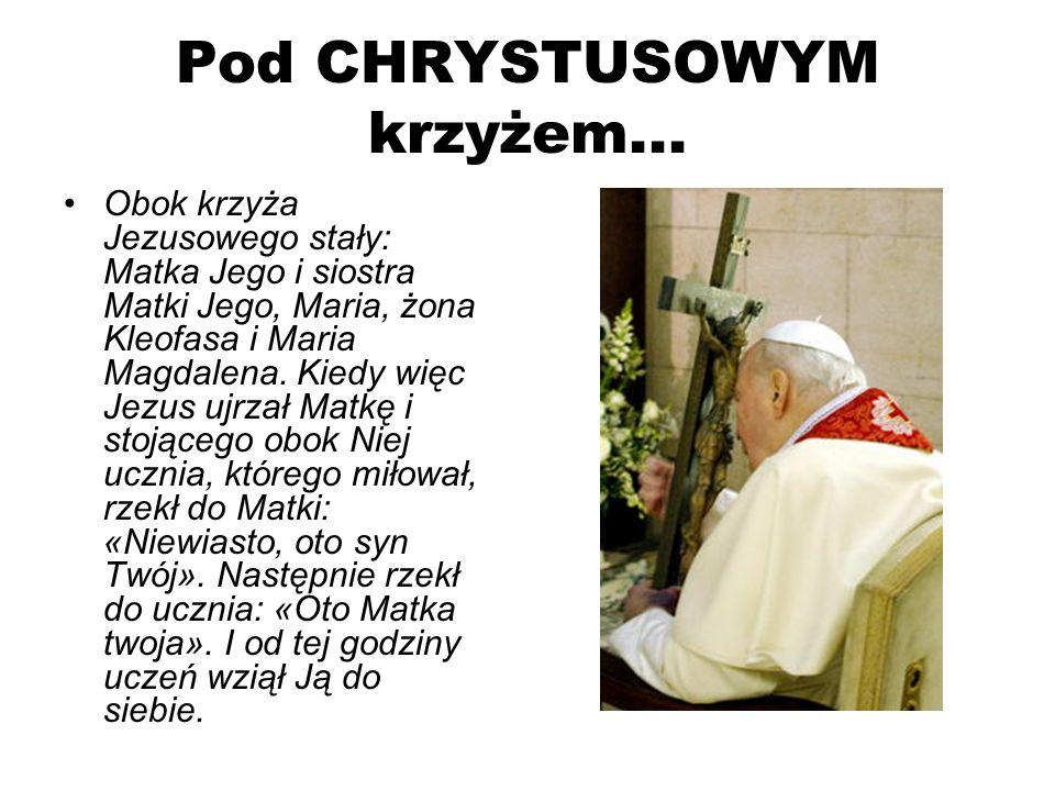 Pod CHRYSTUSOWYM krzyżem... Obok krzyża Jezusowego stały: Matka Jego i siostra Matki Jego, Maria, żona Kleofasa i Maria Magdalena. Kiedy więc Jezus uj